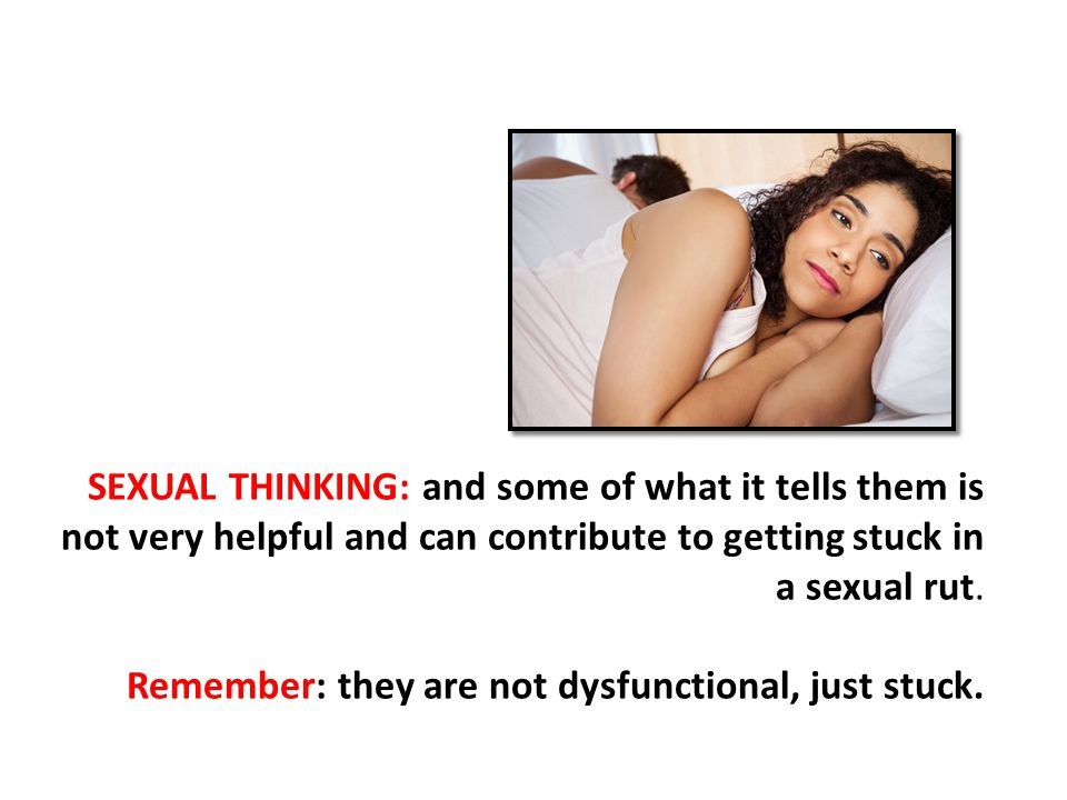 SEXUAL THINKING: and some of what it tells them is not very helpful and can contribute to getting stuck in a sexual rut.
