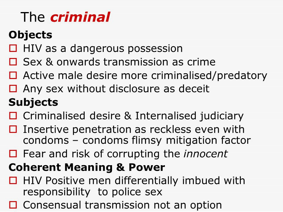 The criminal Objects  HIV as a dangerous possession  Sex & onwards transmission as crime  Active male desire more criminalised/predatory  Any sex without disclosure as deceit Subjects  Criminalised desire & Internalised judiciary  Insertive penetration as reckless even with condoms – condoms flimsy mitigation factor  Fear and risk of corrupting the innocent Coherent Meaning & Power  HIV Positive men differentially imbued with responsibility to police sex  Consensual transmission not an option