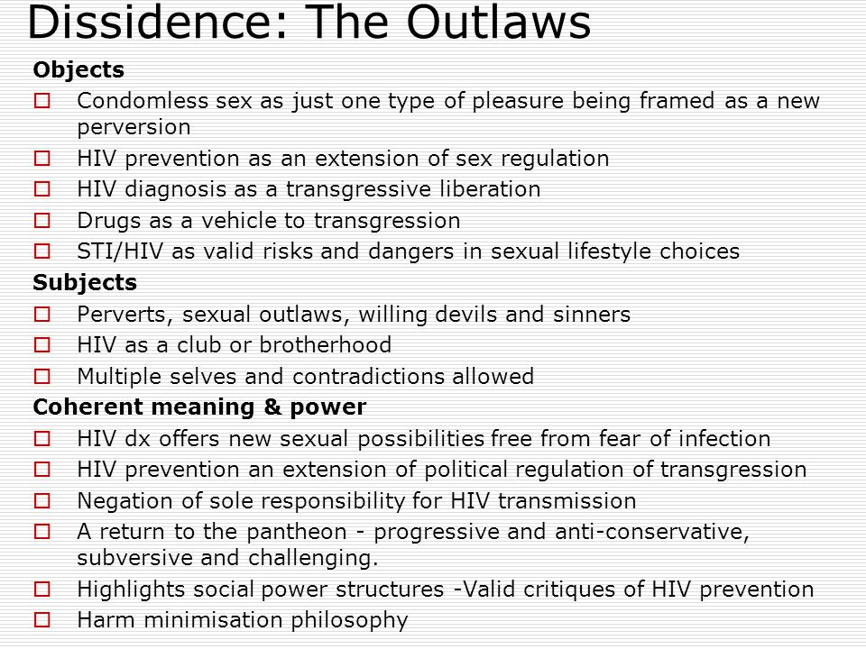 Dissidence: The Outlaws Objects  Condomless sex as just one type of pleasure being framed as a new perversion  HIV prevention as an extension of sex regulation  HIV diagnosis as a transgressive liberation  Drugs as a vehicle to transgression  STI/HIV as valid risks and dangers in sexual lifestyle choices Subjects  Perverts, sexual outlaws, willing devils and sinners  HIV as a club or brotherhood  Multiple selves and contradictions allowed Coherent meaning & power  HIV dx offers new sexual possibilities free from fear of infection  HIV prevention an extension of political regulation of transgression  Negation of sole responsibility for HIV transmission  A return to the pantheon - progressive and anti-conservative, subversive and challenging.