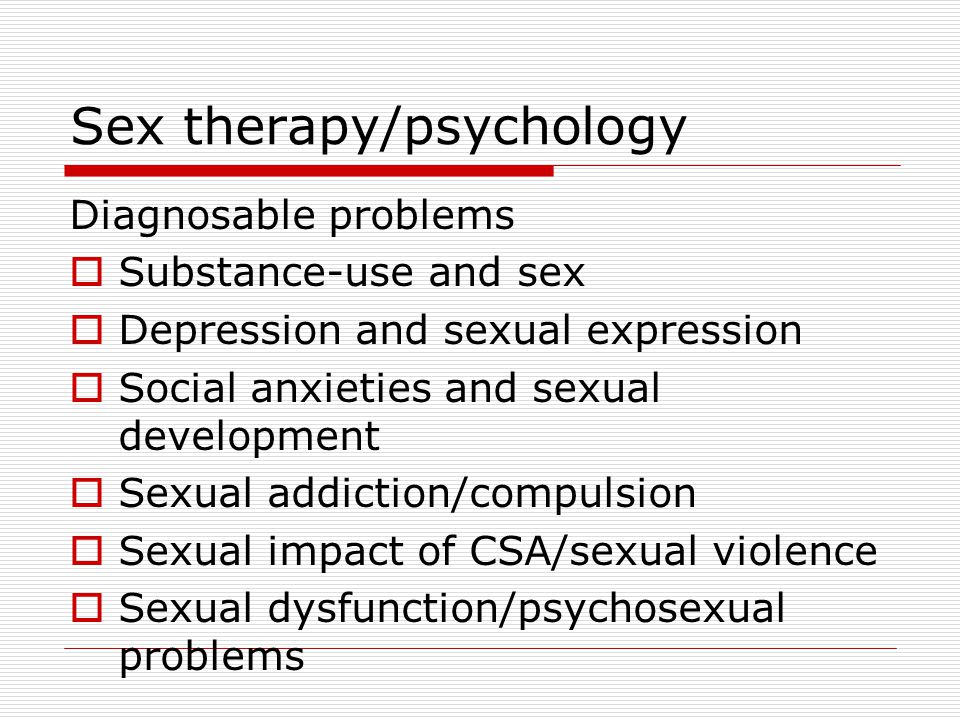 Sex therapy/psychology Diagnosable problems  Substance-use and sex  Depression and sexual expression  Social anxieties and sexual development  Sexual addiction/compulsion  Sexual impact of CSA/sexual violence  Sexual dysfunction/psychosexual problems