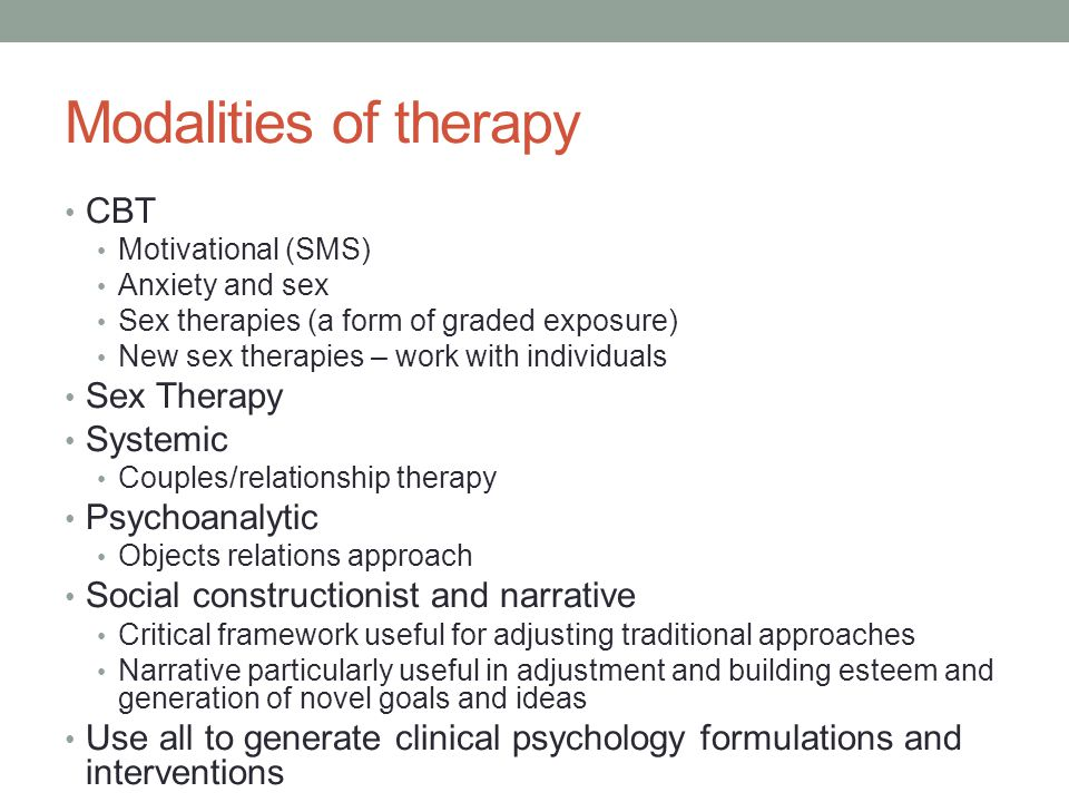 Modalities of therapy CBT Motivational (SMS) Anxiety and sex Sex therapies (a form of graded exposure) New sex therapies – work with individuals Sex Therapy Systemic Couples/relationship therapy Psychoanalytic Objects relations approach Social constructionist and narrative Critical framework useful for adjusting traditional approaches Narrative particularly useful in adjustment and building esteem and generation of novel goals and ideas Use all to generate clinical psychology formulations and interventions