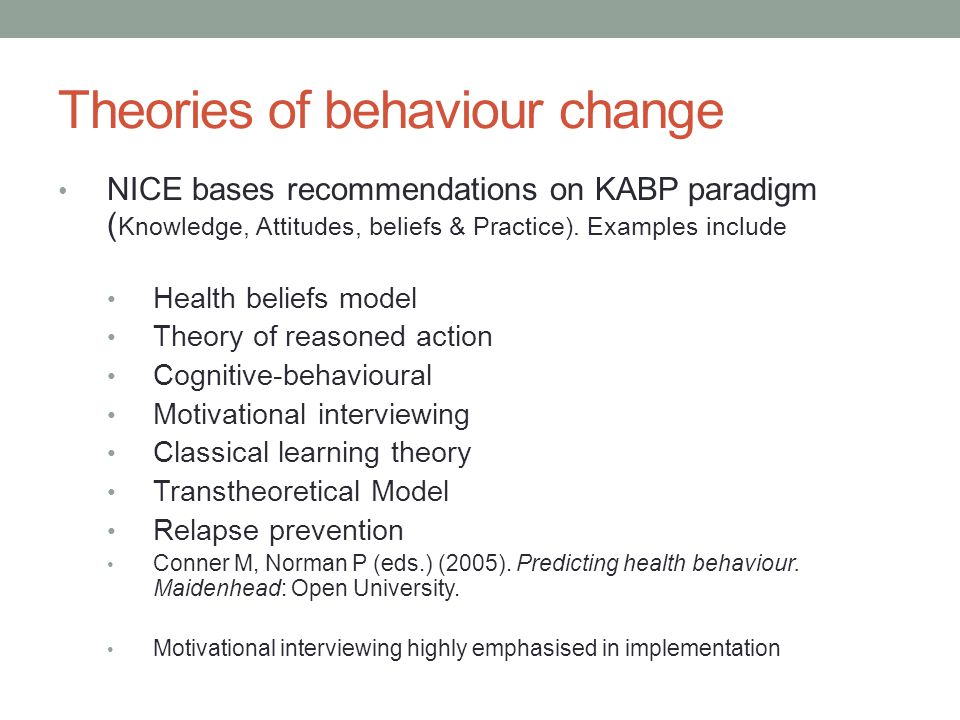 Theories of behaviour change NICE bases recommendations on KABP paradigm ( Knowledge, Attitudes, beliefs & Practice).