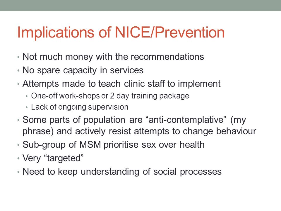 Implications of NICE/Prevention Not much money with the recommendations No spare capacity in services Attempts made to teach clinic staff to implement One-off work-shops or 2 day training package Lack of ongoing supervision Some parts of population are anti-contemplative (my phrase) and actively resist attempts to change behaviour Sub-group of MSM prioritise sex over health Very targeted Need to keep understanding of social processes