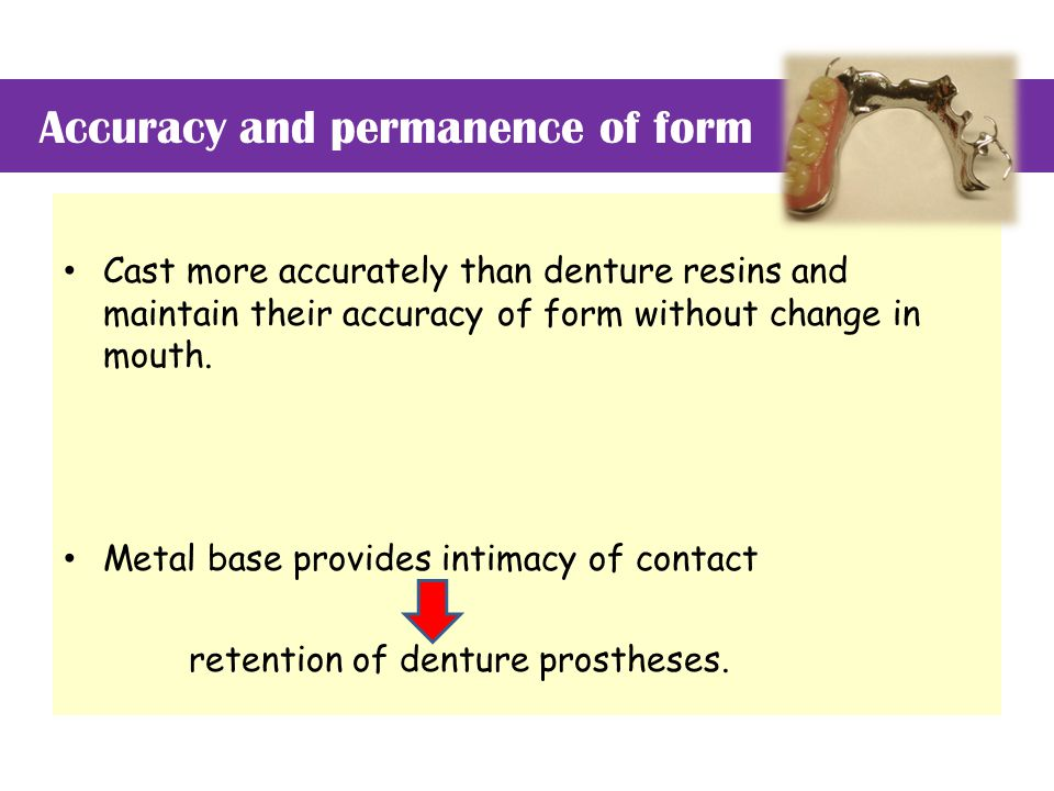 Accuracy and permanence of form Cast more accurately than denture resins and maintain their accuracy of form without change in mouth.