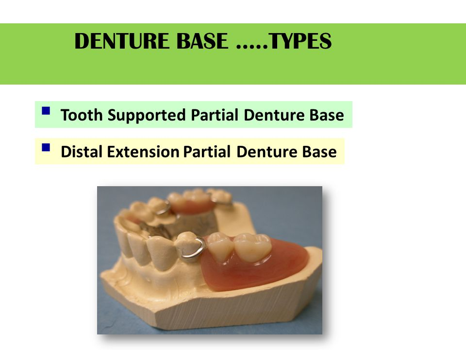 DENTURE BASE …..TYPES  Tooth Supported Partial Denture Base  Distal Extension Partial Denture Base