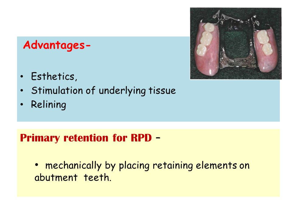 Advantages- Esthetics, Stimulation of underlying tissue Relining Primary retention for RPD – mechanically by placing retaining elements on abutment teeth.