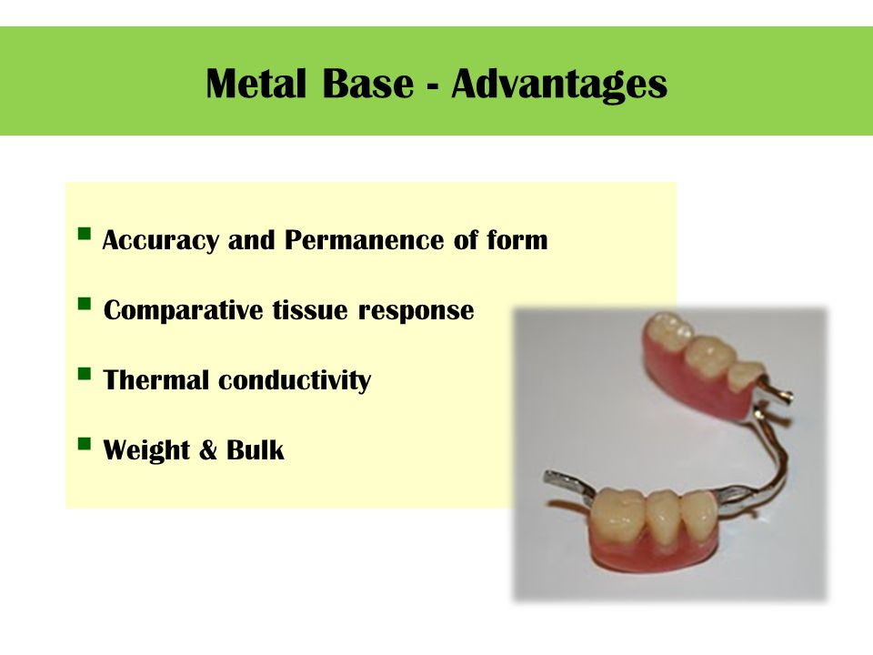  Accuracy and Permanence of form  Comparative tissue response  Thermal conductivity  Weight & Bulk Metal Base - Advantages
