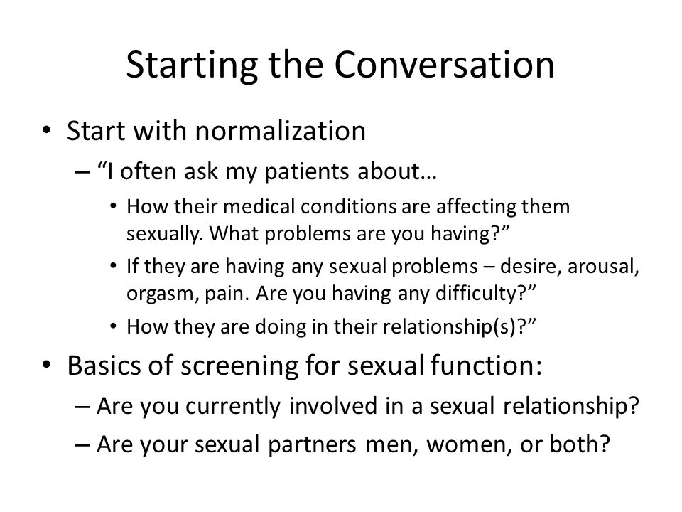 Starting the Conversation Start with normalization – I often ask my patients about… How their medical conditions are affecting them sexually.