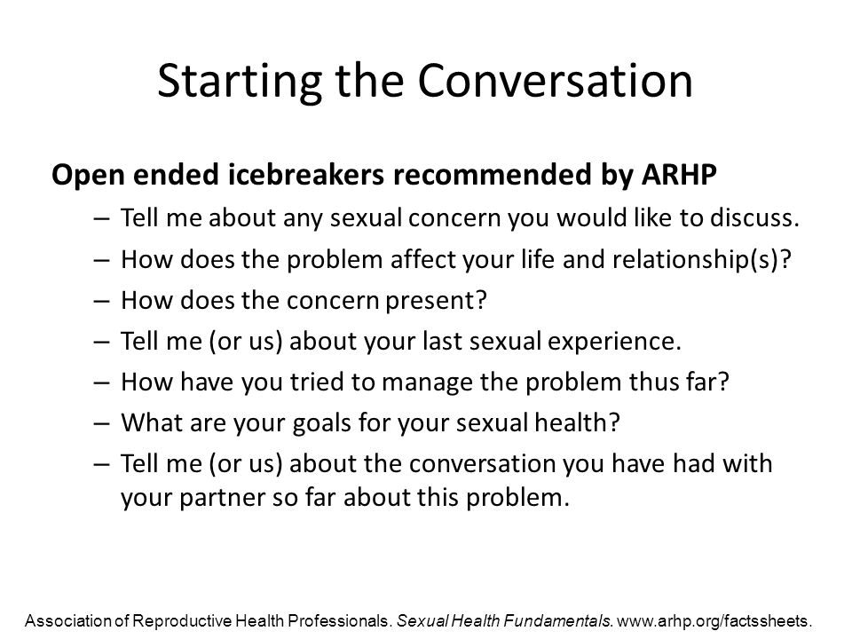 Starting the Conversation Open ended icebreakers recommended by ARHP – Tell me about any sexual concern you would like to discuss.