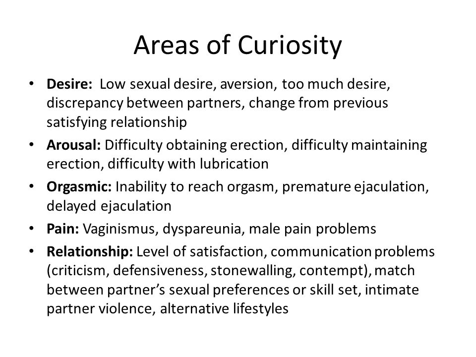 Areas of Curiosity Desire: Low sexual desire, aversion, too much desire, discrepancy between partners, change from previous satisfying relationship Arousal: Difficulty obtaining erection, difficulty maintaining erection, difficulty with lubrication Orgasmic: Inability to reach orgasm, premature ejaculation, delayed ejaculation Pain: Vaginismus, dyspareunia, male pain problems Relationship: Level of satisfaction, communication problems (criticism, defensiveness, stonewalling, contempt), match between partner's sexual preferences or skill set, intimate partner violence, alternative lifestyles