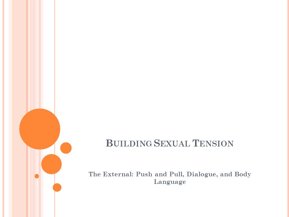 B UILDING S EXUAL T ENSION The External: Push and Pull, Dialogue, and Body Language