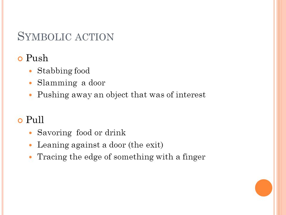 S YMBOLIC ACTION Push Stabbing food Slamming a door Pushing away an object that was of interest Pull Savoring food or drink Leaning against a door (the exit) Tracing the edge of something with a finger