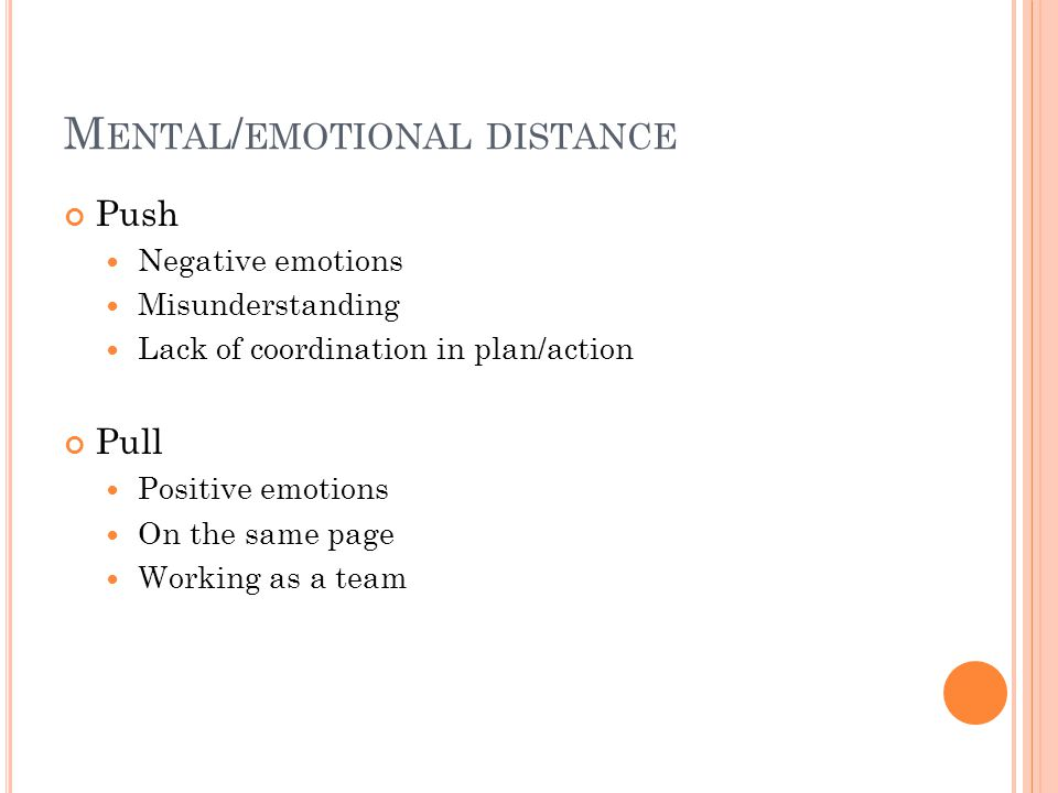 M ENTAL / EMOTIONAL DISTANCE Push Negative emotions Misunderstanding Lack of coordination in plan/action Pull Positive emotions On the same page Working as a team