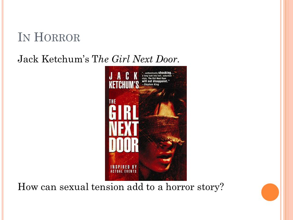 I N H ORROR Jack Ketchum's T he Girl Next Door. How can sexual tension add to a horror story?