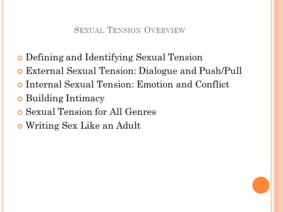 S EXUAL T ENSION O VERVIEW Defining and Identifying Sexual Tension External Sexual Tension: Dialogue and Push/Pull Internal Sexual Tension: Emotion and Conflict Building Intimacy Sexual Tension for All Genres Writing Sex Like an Adult