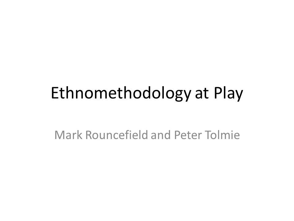 Ethnomethodology at Play Mark Rouncefield and Peter Tolmie