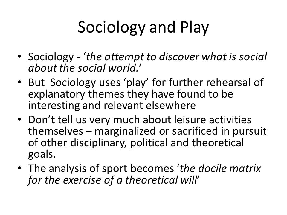 Sociology and Play Sociology - 'the attempt to discover what is social about the social world.' But Sociology uses 'play' for further rehearsal of explanatory themes they have found to be interesting and relevant elsewhere Don't tell us very much about leisure activities themselves – marginalized or sacrificed in pursuit of other disciplinary, political and theoretical goals.
