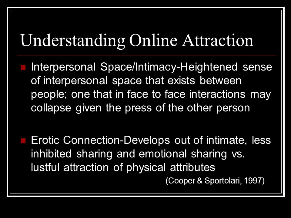 Understanding Online Attraction Interpersonal Space/Intimacy-Heightened sense of interpersonal space that exists between people; one that in face to face interactions may collapse given the press of the other person Erotic Connection-Develops out of intimate, less inhibited sharing and emotional sharing vs.