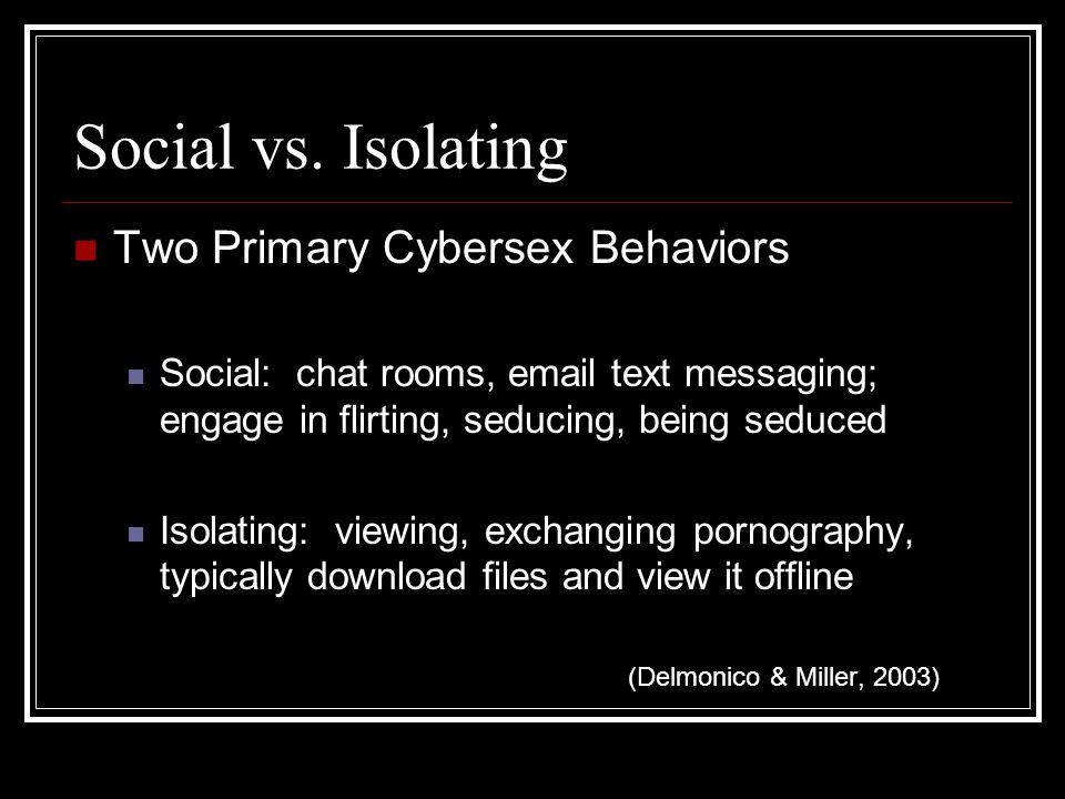 Social vs. Isolating Two Primary Cybersex Behaviors Social: chat rooms, email text messaging; engage in flirting, seducing, being seduced Isolating: v