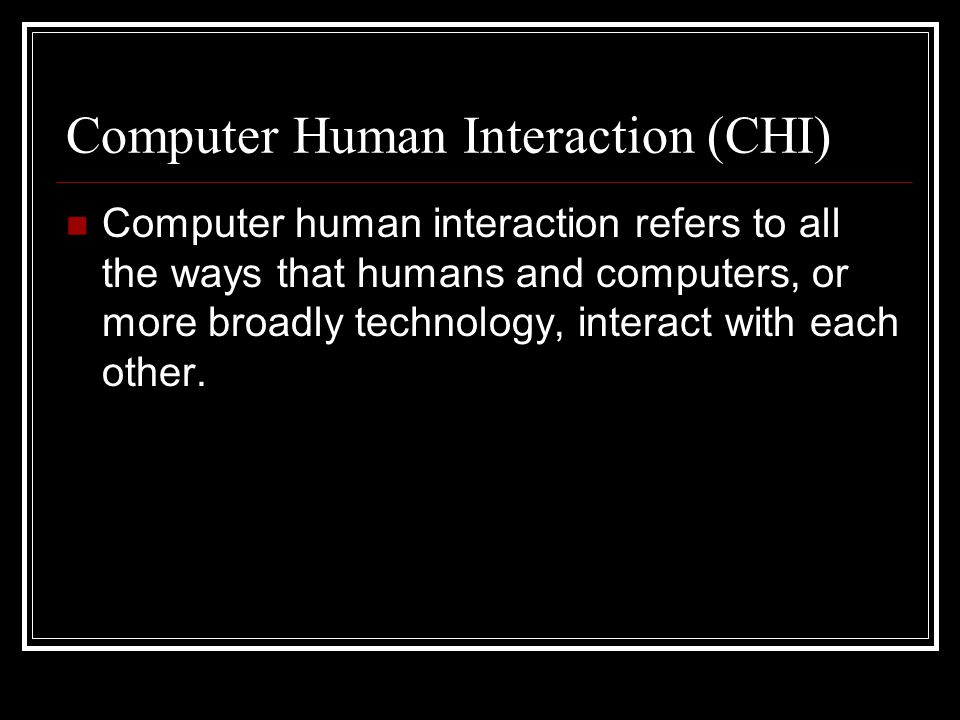 Computer Human Interaction (CHI) Computer human interaction refers to all the ways that humans and computers, or more broadly technology, interact with each other.