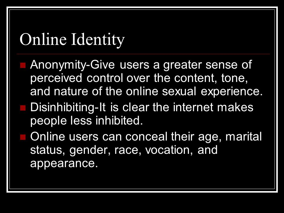 Online Identity Anonymity-Give users a greater sense of perceived control over the content, tone, and nature of the online sexual experience.