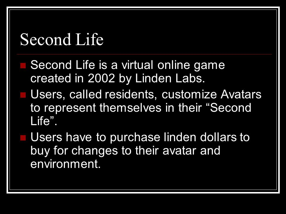 Second Life Second Life is a virtual online game created in 2002 by Linden Labs.