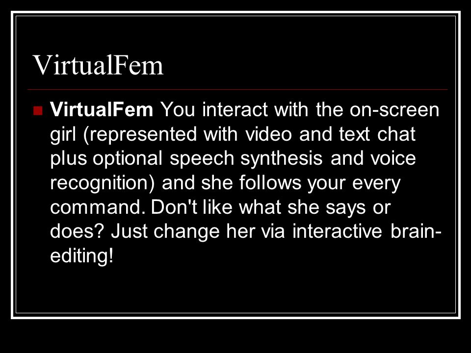 VirtualFem VirtualFem You interact with the on-screen girl (represented with video and text chat plus optional speech synthesis and voice recognition) and she follows your every command.
