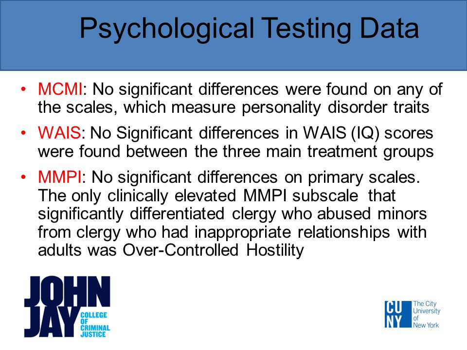 Psychological Testing Data MCMI: No significant differences were found on any of the scales, which measure personality disorder traits WAIS: No Significant differences in WAIS (IQ) scores were found between the three main treatment groups MMPI: No significant differences on primary scales.