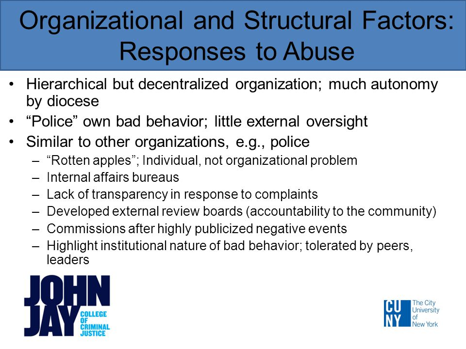 Organizational and Structural Factors: Responses to Abuse Hierarchical but decentralized organization; much autonomy by diocese Police own bad behavior; little external oversight Similar to other organizations, e.g., police – Rotten apples ; Individual, not organizational problem –Internal affairs bureaus –Lack of transparency in response to complaints –Developed external review boards (accountability to the community) –Commissions after highly publicized negative events –Highlight institutional nature of bad behavior; tolerated by peers, leaders