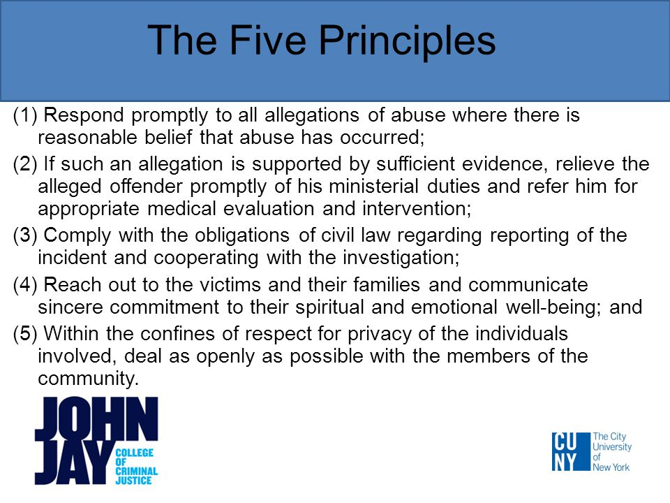 The Five Principles (1) Respond promptly to all allegations of abuse where there is reasonable belief that abuse has occurred; (2) If such an allegation is supported by sufficient evidence, relieve the alleged offender promptly of his ministerial duties and refer him for appropriate medical evaluation and intervention; (3) Comply with the obligations of civil law regarding reporting of the incident and cooperating with the investigation; (4) Reach out to the victims and their families and communicate sincere commitment to their spiritual and emotional well-being; and (5) Within the confines of respect for privacy of the individuals involved, deal as openly as possible with the members of the community.
