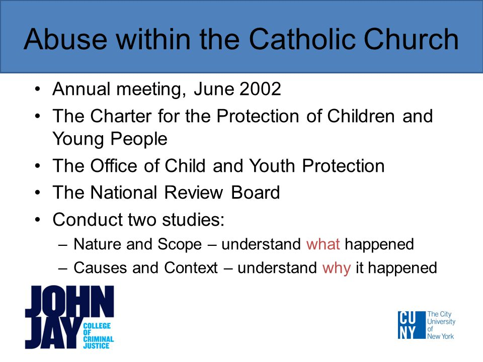 Abuse within the Catholic Church Annual meeting, June 2002 The Charter for the Protection of Children and Young People The Office of Child and Youth Protection The National Review Board Conduct two studies: –Nature and Scope – understand what happened –Causes and Context – understand why it happened