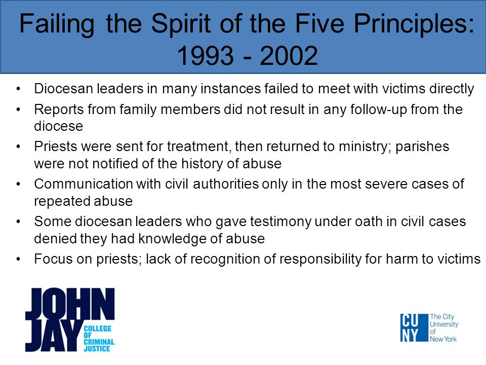 Failing the Spirit of the Five Principles: 1993 - 2002 Diocesan leaders in many instances failed to meet with victims directly Reports from family members did not result in any follow-up from the diocese Priests were sent for treatment, then returned to ministry; parishes were not notified of the history of abuse Communication with civil authorities only in the most severe cases of repeated abuse Some diocesan leaders who gave testimony under oath in civil cases denied they had knowledge of abuse Focus on priests; lack of recognition of responsibility for harm to victims
