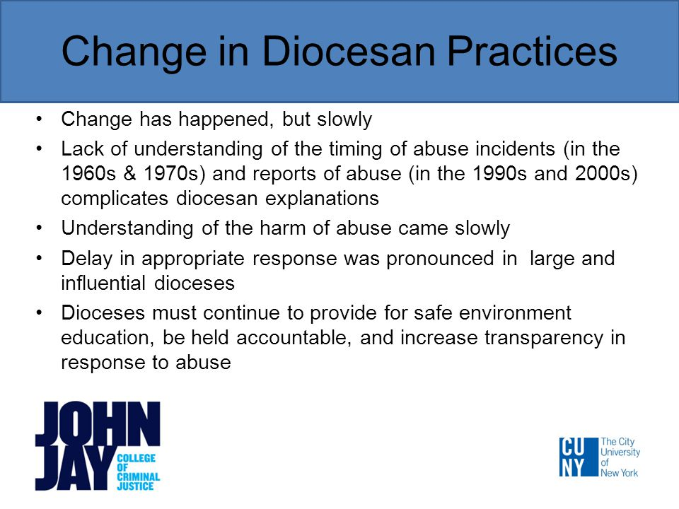Change in Diocesan Practices Change has happened, but slowly Lack of understanding of the timing of abuse incidents (in the 1960s & 1970s) and reports of abuse (in the 1990s and 2000s) complicates diocesan explanations Understanding of the harm of abuse came slowly Delay in appropriate response was pronounced in large and influential dioceses Dioceses must continue to provide for safe environment education, be held accountable, and increase transparency in response to abuse