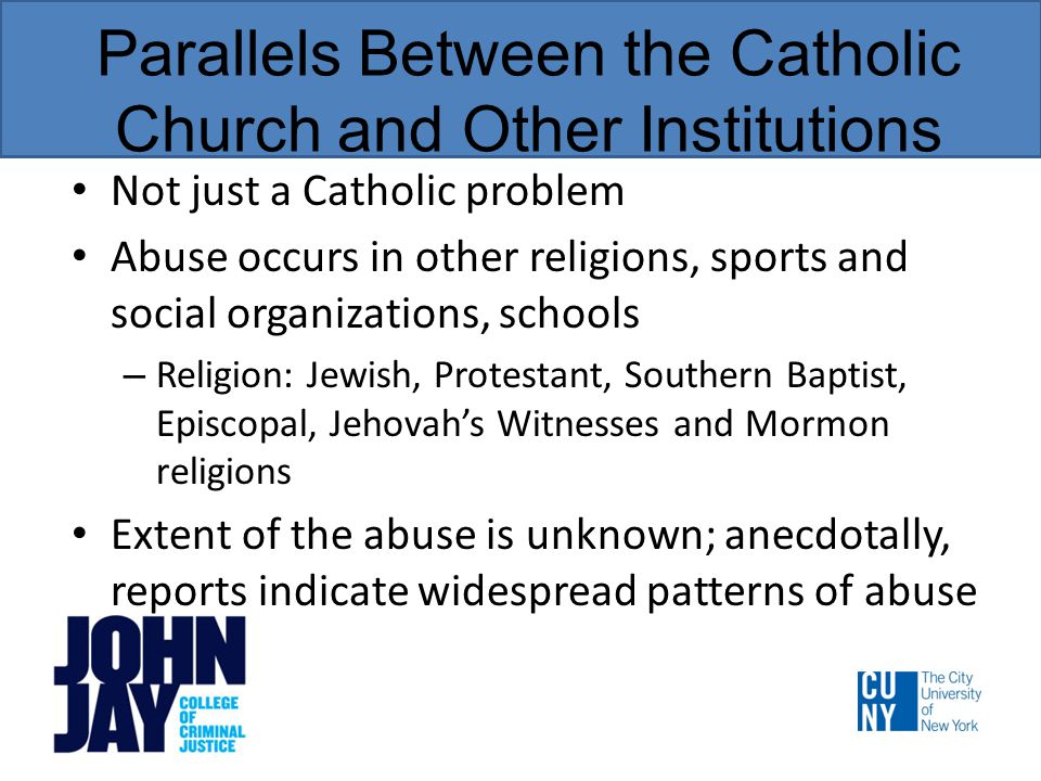 Parallels Between the Catholic Church and Other Institutions Not just a Catholic problem Abuse occurs in other religions, sports and social organizations, schools – Religion: Jewish, Protestant, Southern Baptist, Episcopal, Jehovah's Witnesses and Mormon religions Extent of the abuse is unknown; anecdotally, reports indicate widespread patterns of abuse