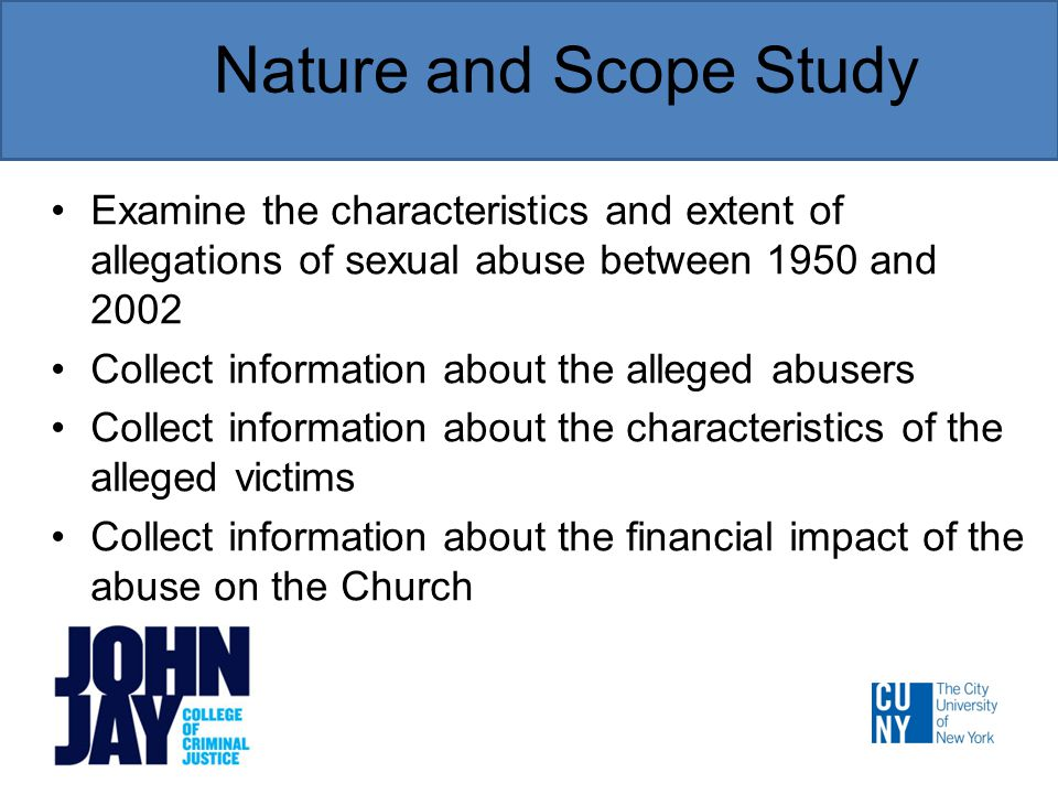 Nature and Scope Study Examine the characteristics and extent of allegations of sexual abuse between 1950 and 2002 Collect information about the alleged abusers Collect information about the characteristics of the alleged victims Collect information about the financial impact of the abuse on the Church