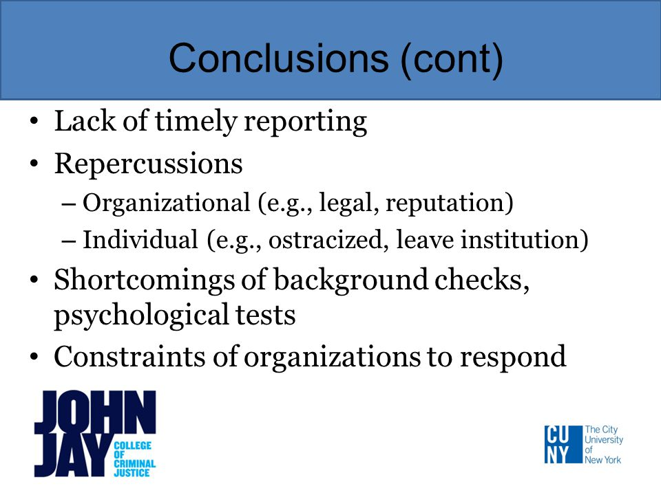 Conclusions (cont) Lack of timely reporting Repercussions – Organizational (e.g., legal, reputation) – Individual (e.g., ostracized, leave institution) Shortcomings of background checks, psychological tests Constraints of organizations to respond