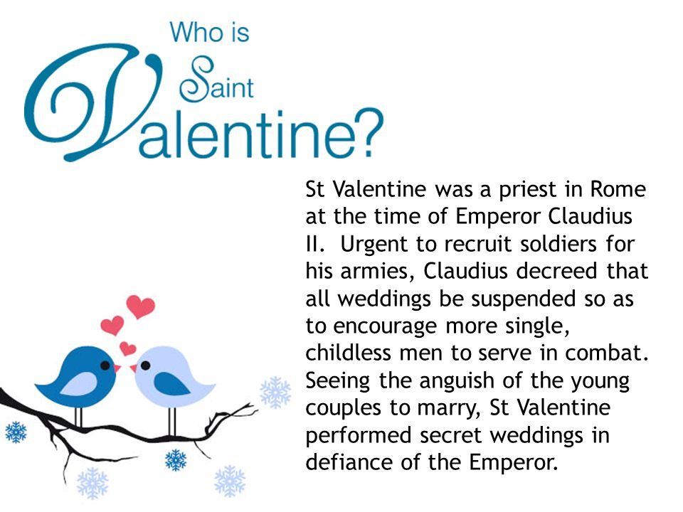 St Valentine was a priest in Rome at the time of Emperor Claudius II.