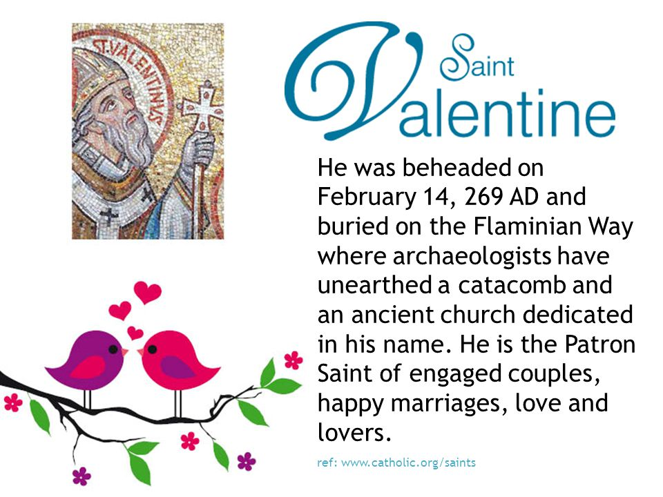 He was beheaded on February 14, 269 AD and buried on the Flaminian Way where archaeologists have unearthed a catacomb and an ancient church dedicated in his name.