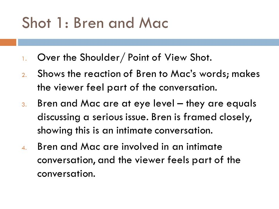 Shot 1: Bren and Mac 1. Over the Shoulder/ Point of View Shot.