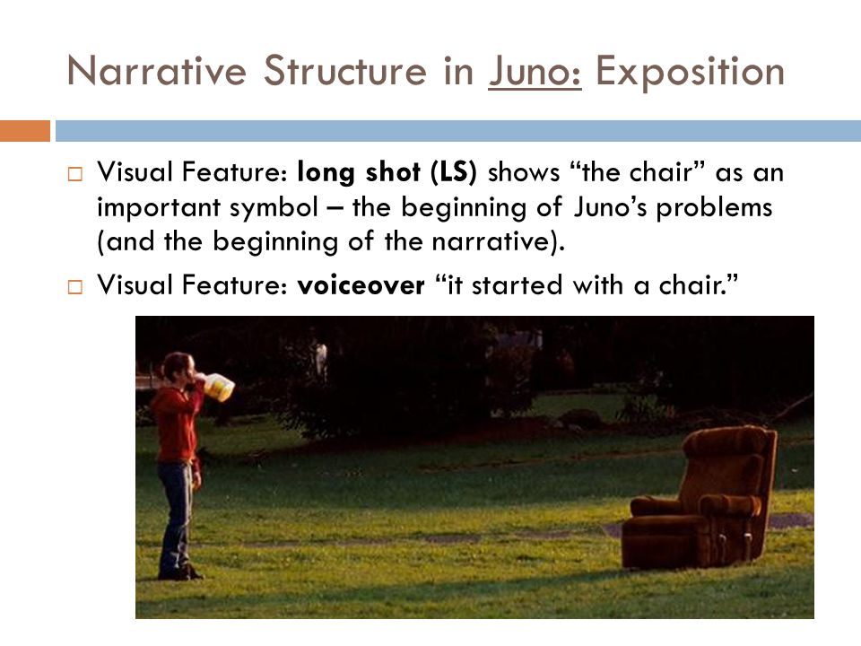 Narrative Structure in Juno: Exposition  Visual Feature: long shot (LS) shows the chair as an important symbol – the beginning of Juno's problems (and the beginning of the narrative).
