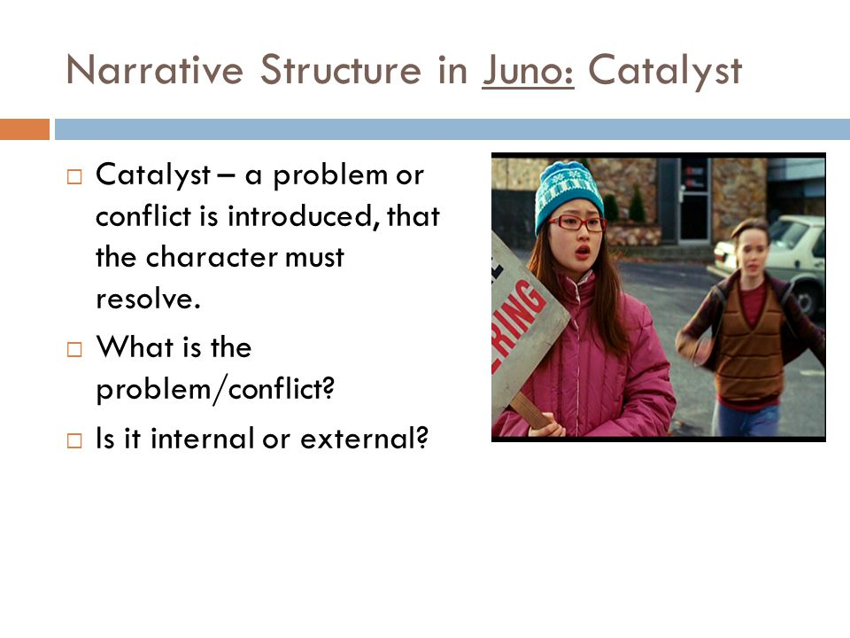 Narrative Structure in Juno: Catalyst  Catalyst – a problem or conflict is introduced, that the character must resolve.