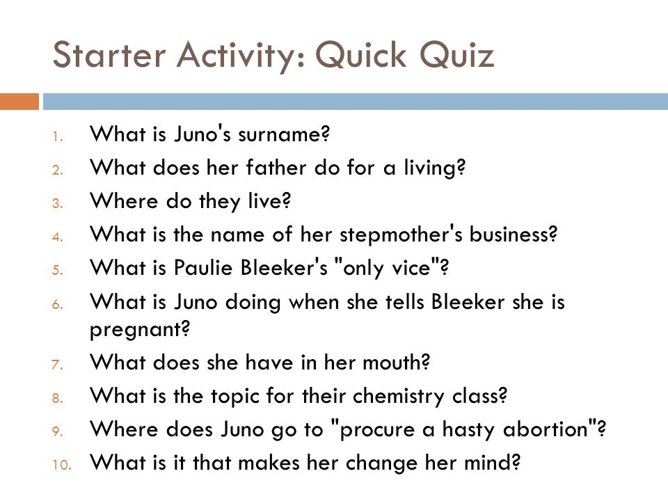 Starter Activity: Quick Quiz 1. What is Juno s surname.