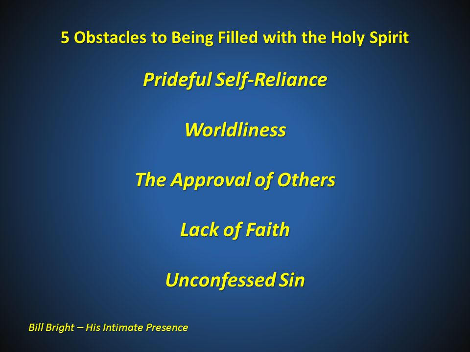 5 Obstacles to Being Filled with the Holy Spirit Prideful Self-Reliance Worldliness The Approval of Others Lack of Faith Unconfessed Sin Bill Bright – His Intimate Presence