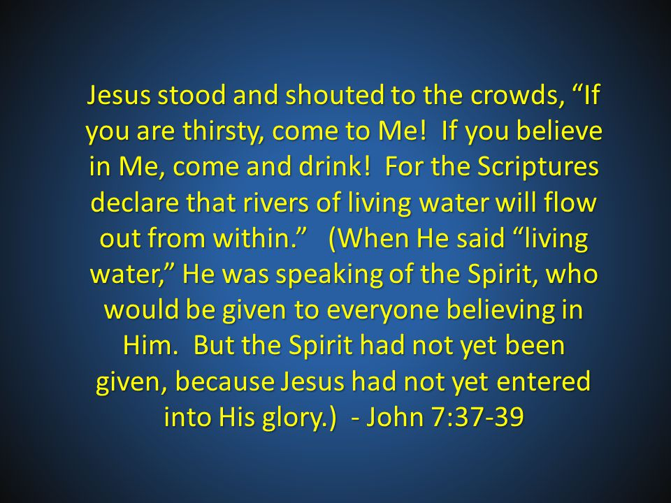 Jesus stood and shouted to the crowds, If you are thirsty, come to Me.