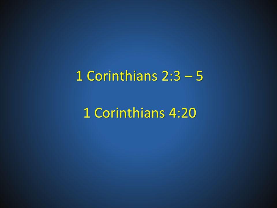 1 Corinthians 2:3 – 5 1 Corinthians 4:20