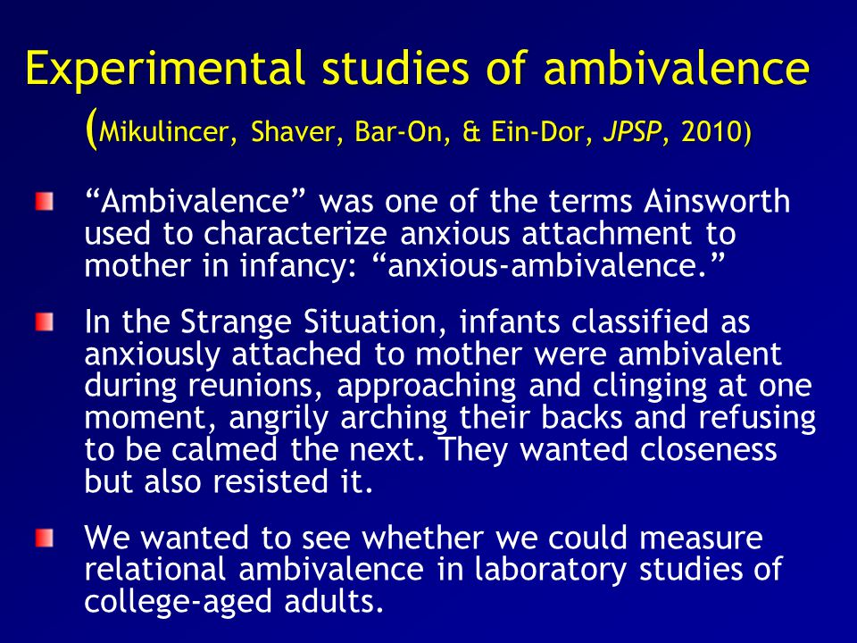 Experimental studies of ambivalence ( Mikulincer, Shaver, Bar-On, & Ein-Dor, JPSP, 2010) Ambivalence was one of the terms Ainsworth used to characterize anxious attachment to mother in infancy: anxious-ambivalence. In the Strange Situation, infants classified as anxiously attached to mother were ambivalent during reunions, approaching and clinging at one moment, angrily arching their backs and refusing to be calmed the next.