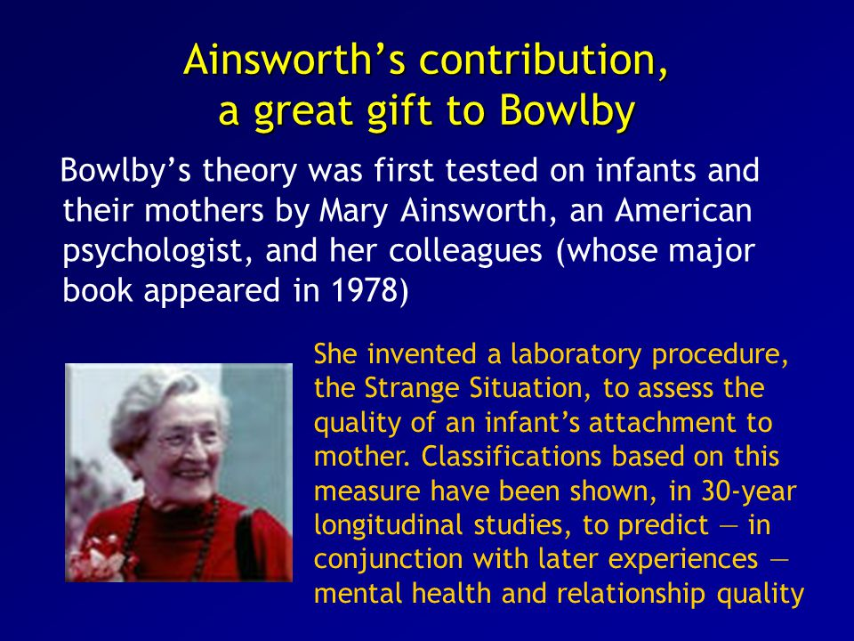 Ainsworth's contribution, a great gift to Bowlby Bowlby's theory was first tested on infants and their mothers by Mary Ainsworth, an American psychologist, and her colleagues (whose major book appeared in 1978) She invented a laboratory procedure, the Strange Situation, to assess the quality of an infant's attachment to mother.