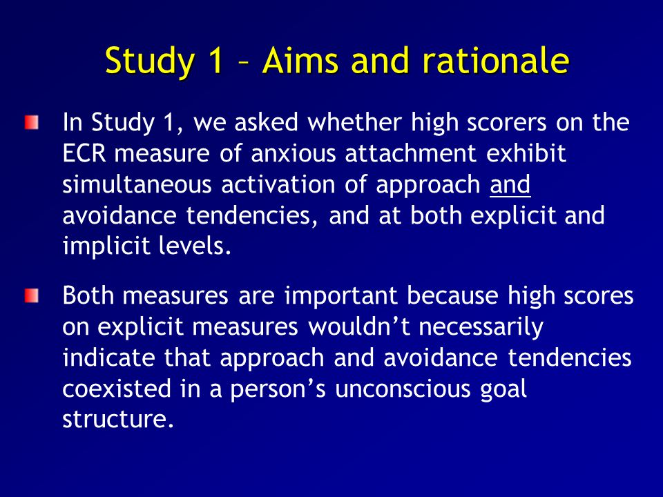 Study 1 – Aims and rationale In Study 1, we asked whether high scorers on the ECR measure of anxious attachment exhibit simultaneous activation of approach and avoidance tendencies, and at both explicit and implicit levels.