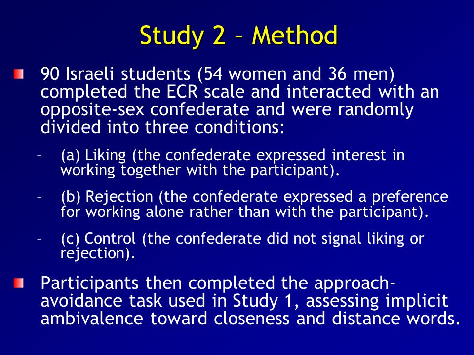 Study 2 – Method 90 Israeli students (54 women and 36 men) completed the ECR scale and interacted with an opposite-sex confederate and were randomly divided into three conditions: – –(a) Liking (the confederate expressed interest in working together with the participant).