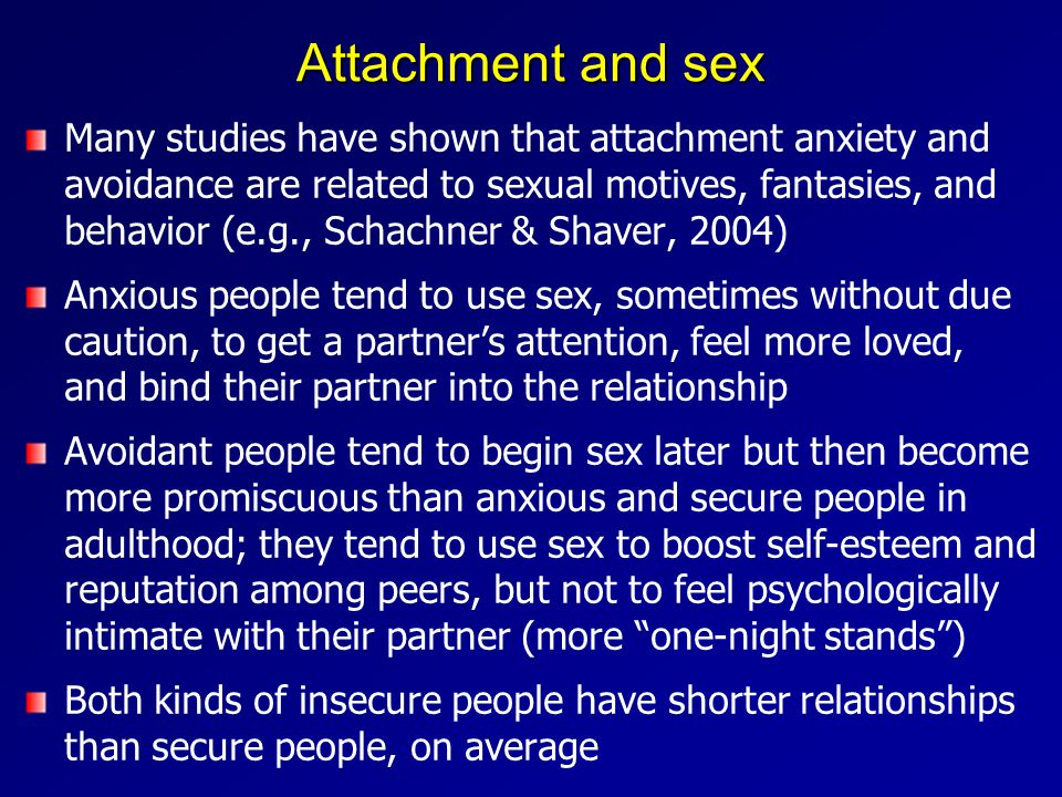 Attachment and sex Many studies have shown that attachment anxiety and avoidance are related to sexual motives, fantasies, and behavior (e.g., Schachner & Shaver, 2004) Anxious people tend to use sex, sometimes without due caution, to get a partner's attention, feel more loved, and bind their partner into the relationship Avoidant people tend to begin sex later but then become more promiscuous than anxious and secure people in adulthood; they tend to use sex to boost self-esteem and reputation among peers, but not to feel psychologically intimate with their partner (more one-night stands ) Both kinds of insecure people have shorter relationships than secure people, on average